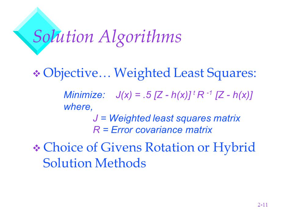 2-11 Solution Algorithms v Objective… Weighted Least Squares: v Choice of Givens Rotation or Hybrid Solution Methods Minimize: J(x) =.5 [Z - h(x)] t R -1 [Z - h(x)] where, J = Weighted least squares matrix R = Error covariance matrix
