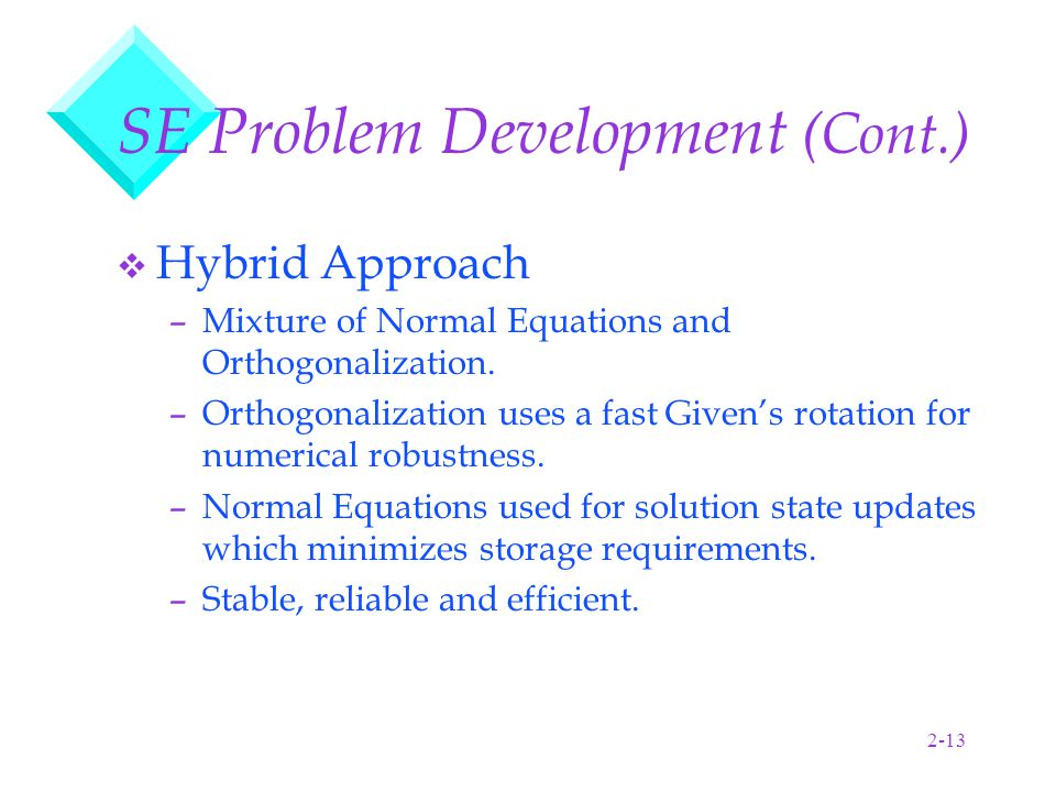 2-13 SE Problem Development (Cont.) v Hybrid Approach –Mixture of Normal Equations and Orthogonalization.