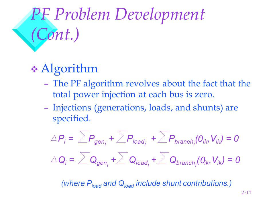 2-17 PF Problem Development (Cont.) v Algorithm –The PF algorithm revolves about the fact that the total power injection at each bus is zero.