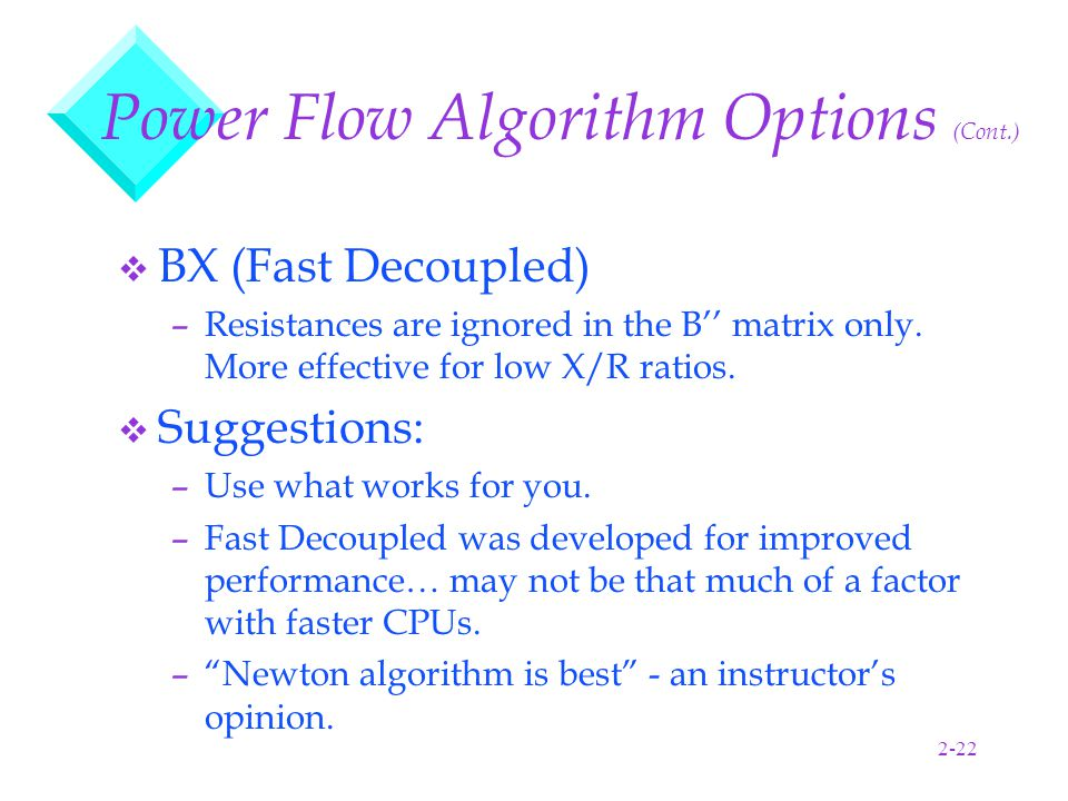 2-22 Power Flow Algorithm Options (Cont.) v BX (Fast Decoupled) –Resistances are ignored in the B'' matrix only.