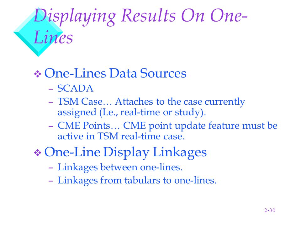 2-30 Displaying Results On One- Lines v One-Lines Data Sources –SCADA –TSM Case… Attaches to the case currently assigned (I.e., real-time or study).