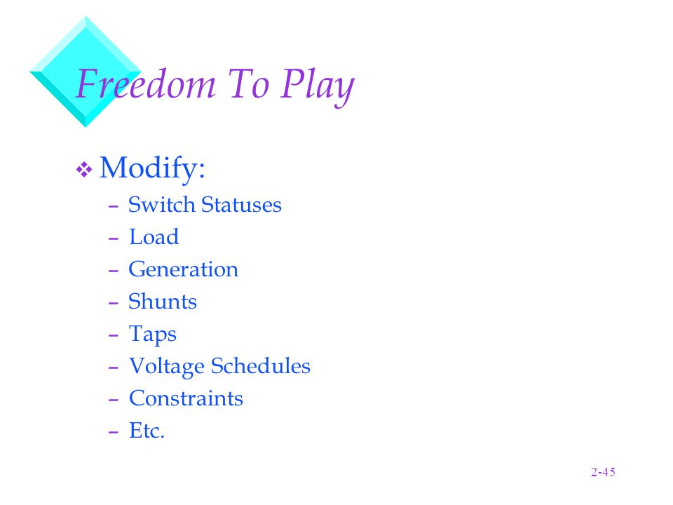 2-45 Freedom To Play v Modify: –Switch Statuses –Load –Generation –Shunts –Taps –Voltage Schedules –Constraints –Etc.