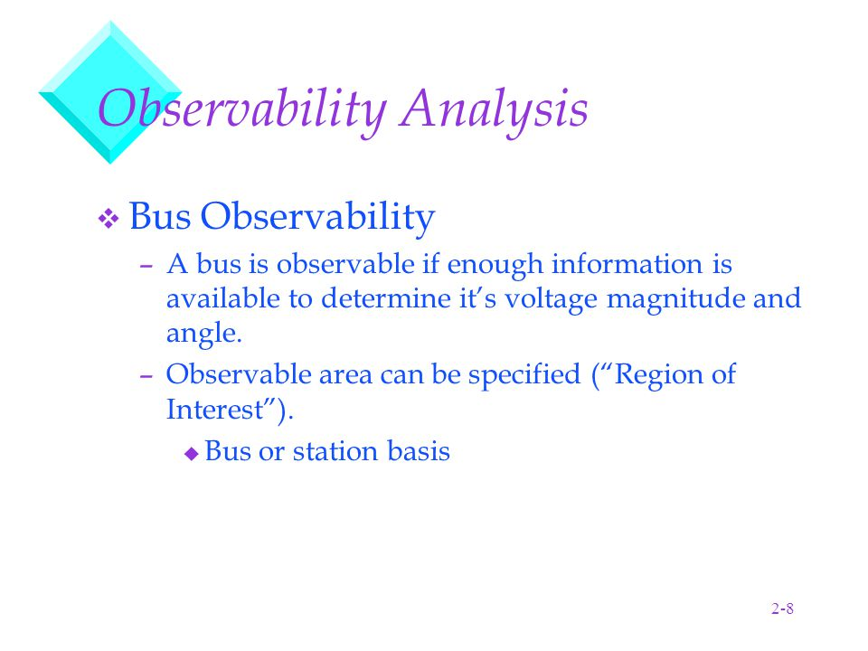 2-8 Observability Analysis v Bus Observability –A bus is observable if enough information is available to determine it's voltage magnitude and angle.
