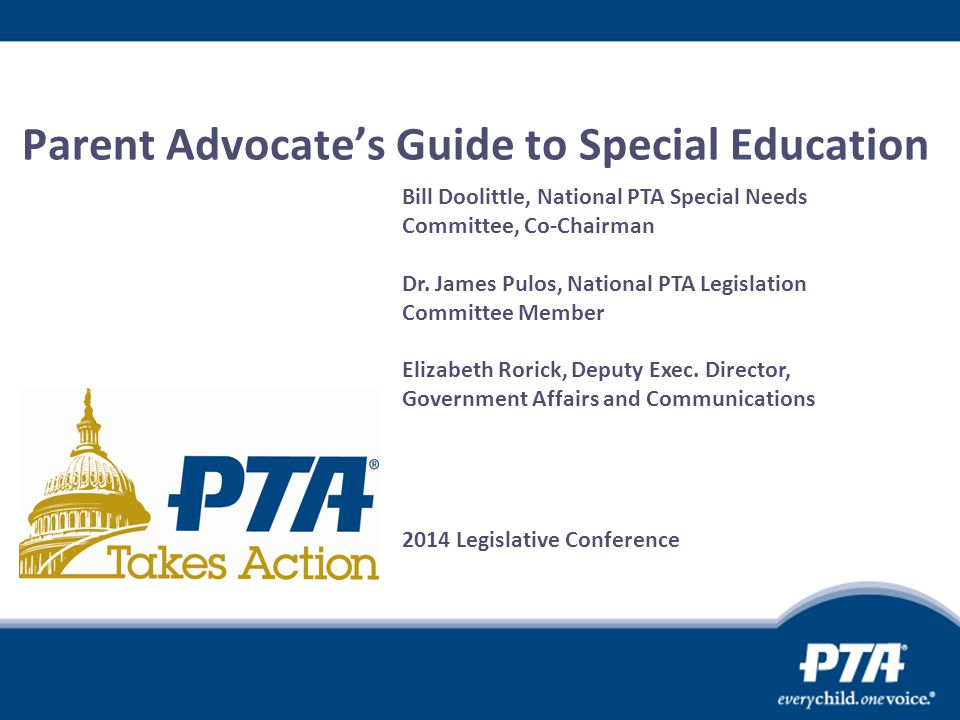 Parent Advocate's Guide to Special Education Bill Doolittle, National PTA Special Needs Committee, Co-Chairman Dr. James Pulos, National PTA Legislati