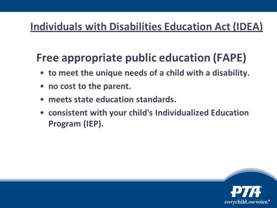 Individuals with Disabilities Education Act (IDEA) Free appropriate public education (FAPE) to meet the unique needs of a child with a disability. no