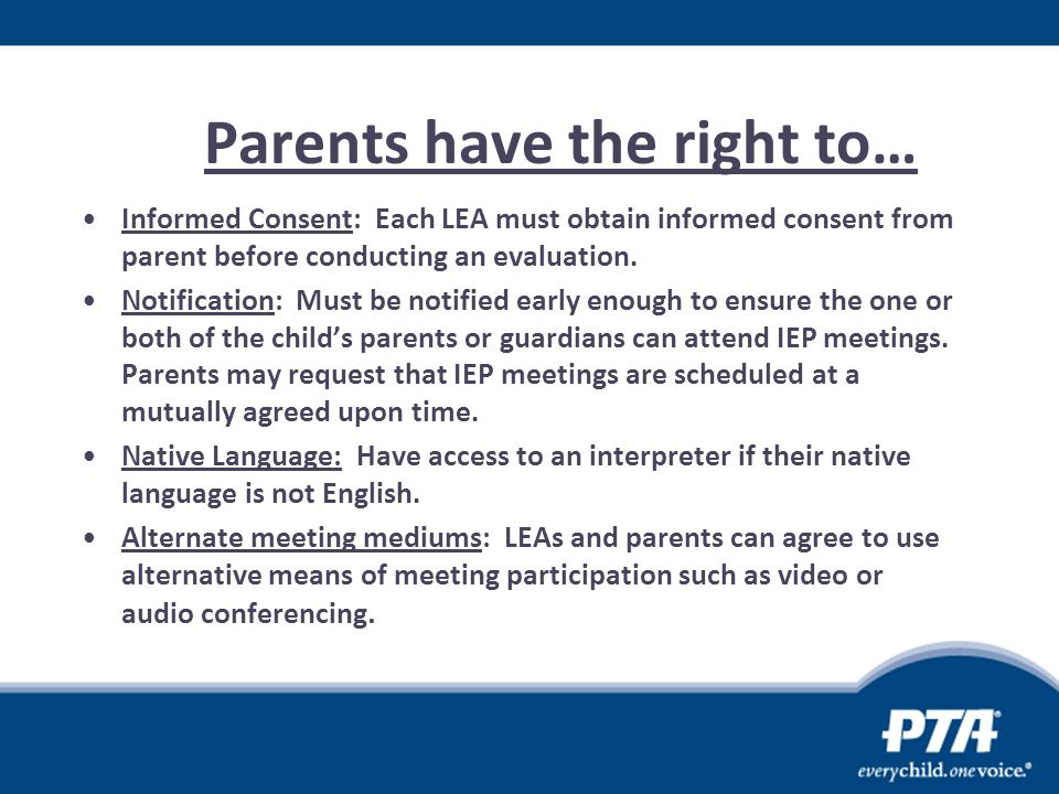 Parents have the right to… Informed Consent: Each LEA must obtain informed consent from parent before conducting an evaluation. Notification: Must be