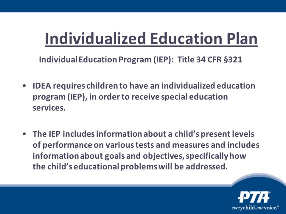 Individualized Education Plan Individual Education Program (IEP): Title 34 CFR §321 IDEA requires children to have an individualized education program