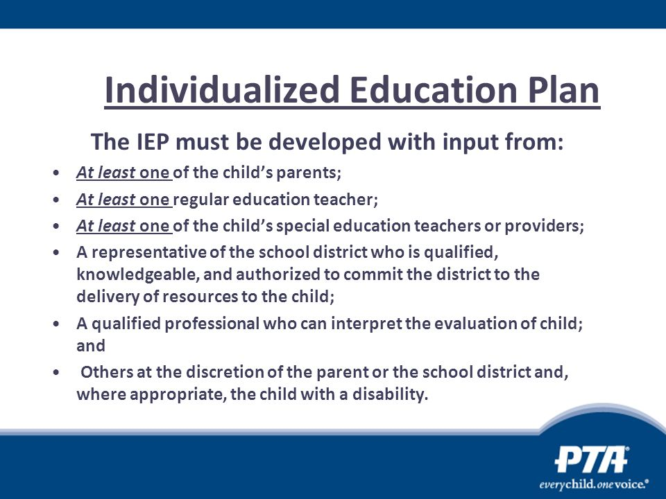 Individualized Education Plan The IEP must be developed with input from: At least one of the child's parents; At least one regular education teacher;