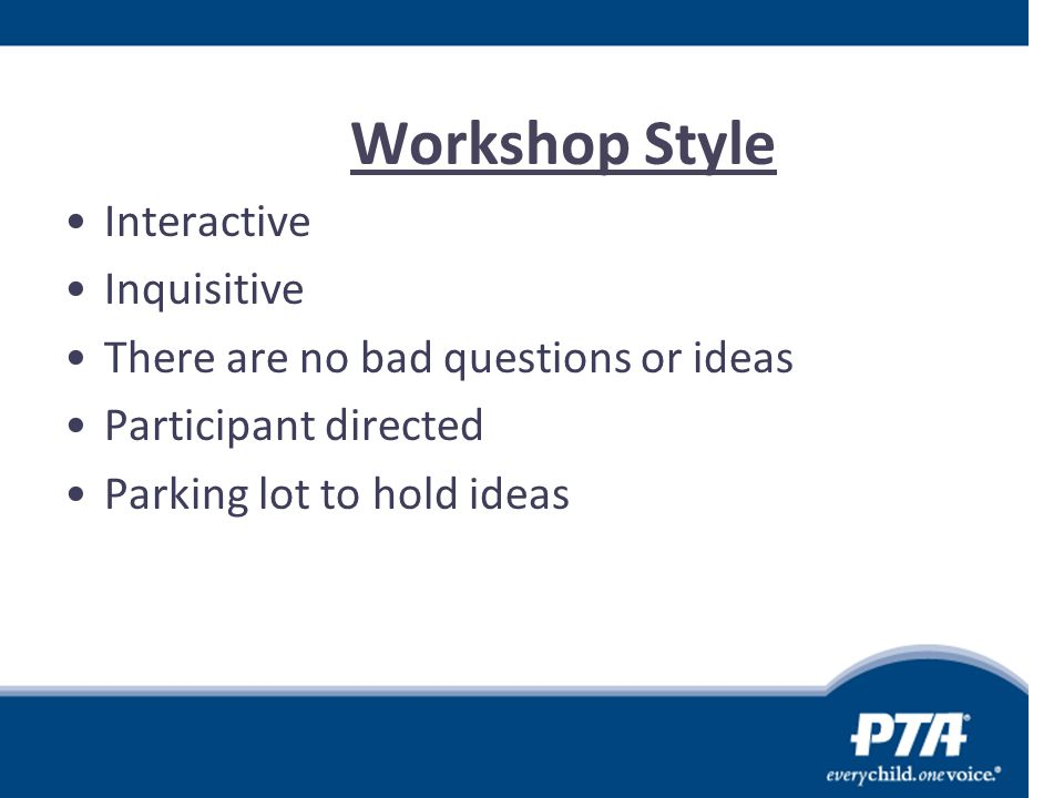 Workshop Style Interactive Inquisitive There are no bad questions or ideas Participant directed Parking lot to hold ideas