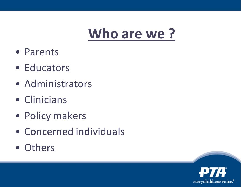 Who are we ? Parents Educators Administrators Clinicians Policy makers Concerned individuals Others
