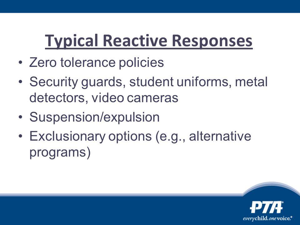 Typical Reactive Responses Zero tolerance policies Security guards, student uniforms, metal detectors, video cameras Suspension/expulsion Exclusionary options (e.g., alternative programs)