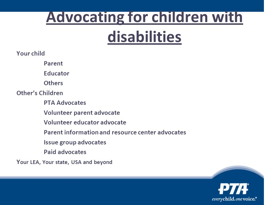 Advocating for children with disabilities Your child Parent Educator Others Other's Children PTA Advocates Volunteer parent advocate Volunteer educato