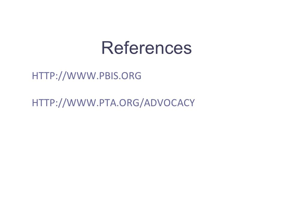 HTTP://WWW.PBIS.ORG HTTP://WWW.PTA.ORG/ADVOCACY References