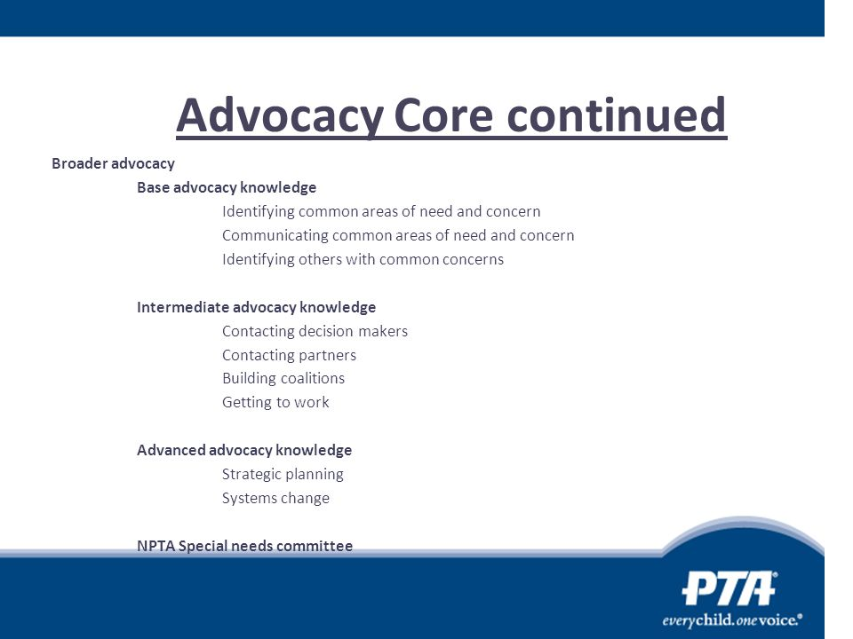 Advocacy Core continued Broader advocacy Base advocacy knowledge Identifying common areas of need and concern Communicating common areas of need and c