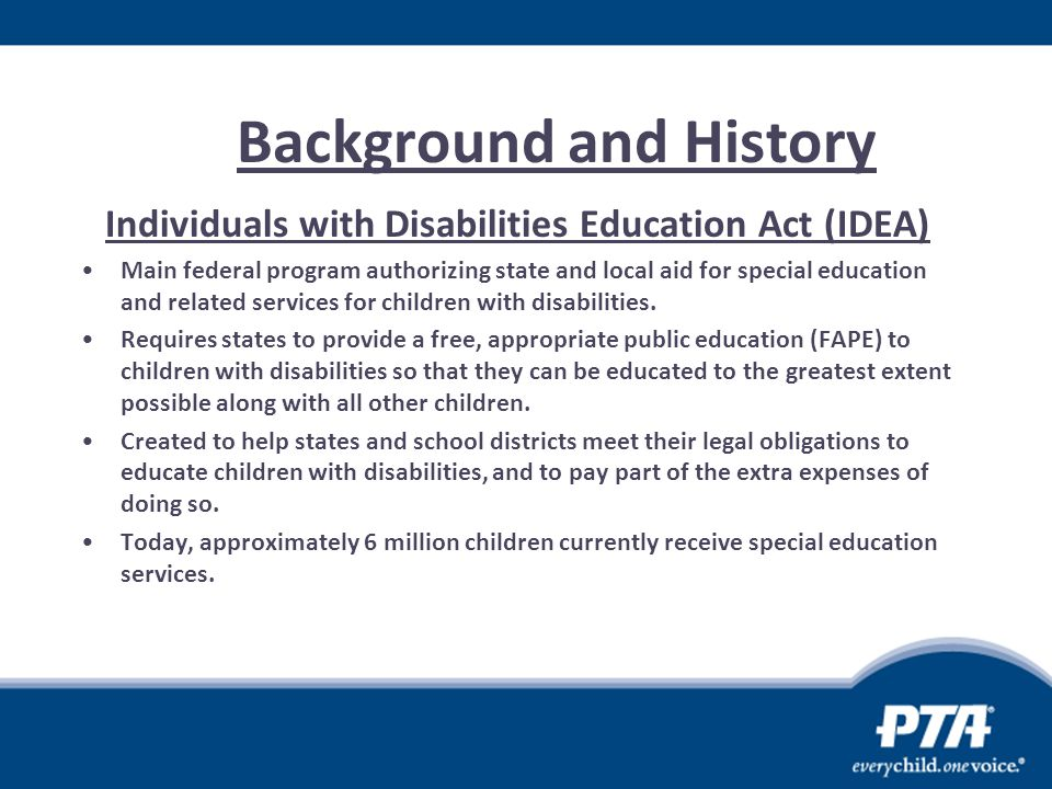 Background and History Individuals with Disabilities Education Act (IDEA) Main federal program authorizing state and local aid for special education a