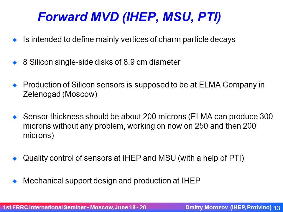 1st FRRC International Seminar - Moscow, June 18 - 20 Dmitry Morozov (IHEP, Protvino) 13 Forward MVD (IHEP, MSU, PTI) Is intended to define mainly vertices of charm particle decays 8 Silicon single-side disks of 8.9 cm diameter Production of Silicon sensors is supposed to be at ELMA Company in Zelenogad (Moscow) Sensor thickness should be about 200 microns (ELMA can produce 300 microns without any problem, working on now on 250 and then 200 microns) Quality control of sensors at IHEP and MSU (with a help of PTI) Mechanical support design and production at IHEP