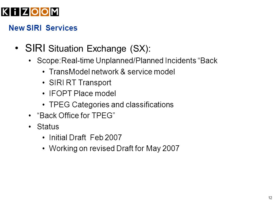 12 New SIRI Services SIRI Situation Exchange (SX): Scope:Real-time Unplanned/Planned Incidents Back TransModel network & service model SIRI RT Transport IFOPT Place model TPEG Categories and classifications Back Office for TPEG Status Initial Draft Feb 2007 Working on revised Draft for May 2007