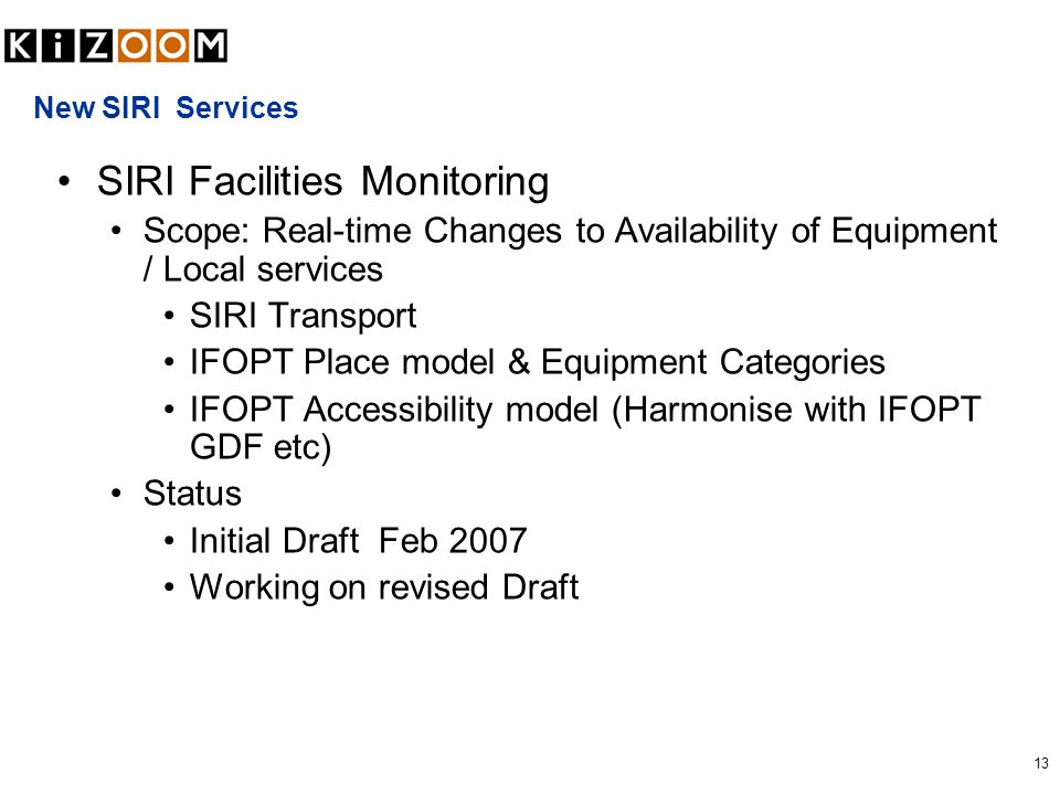13 New SIRI Services SIRI Facilities Monitoring Scope: Real-time Changes to Availability of Equipment / Local services SIRI Transport IFOPT Place model & Equipment Categories IFOPT Accessibility model (Harmonise with IFOPT GDF etc) Status Initial Draft Feb 2007 Working on revised Draft