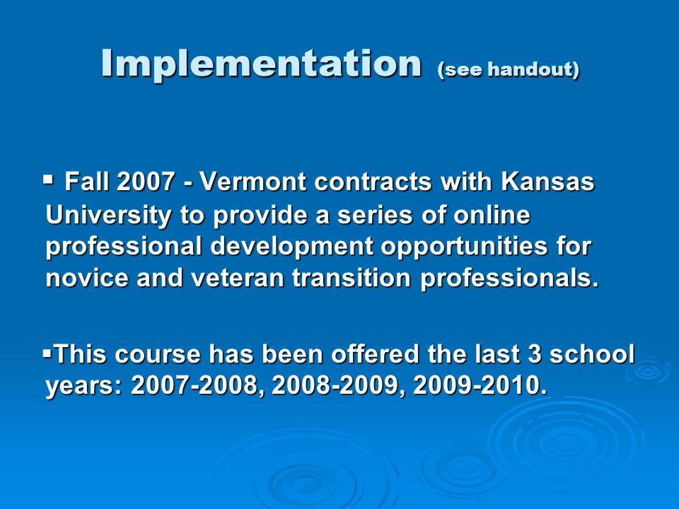 Implementation (see handout)  Fall 2007 - Vermont contracts with Kansas University to provide a series of online professional development opportunities for novice and veteran transition professionals.