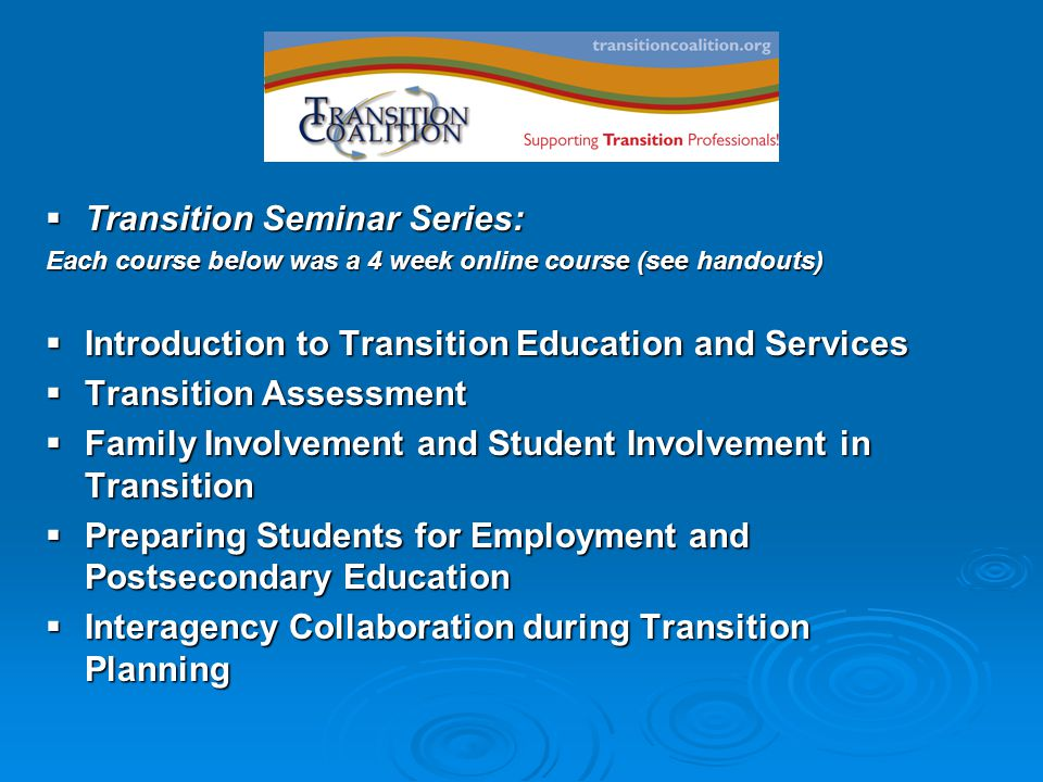  Transition Seminar Series: Each course below was a 4 week online course (see handouts)  Introduction to Transition Education and Services  Transition Assessment  Family Involvement and Student Involvement in Transition  Preparing Students for Employment and Postsecondary Education  Interagency Collaboration during Transition Planning