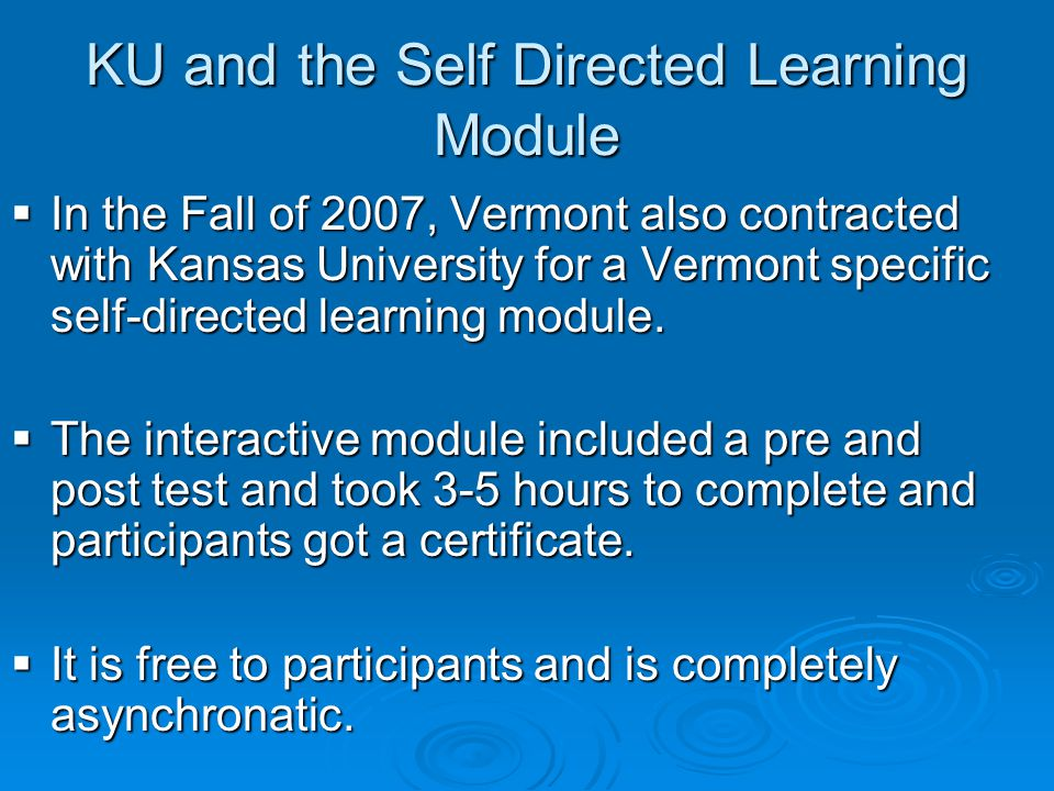 KU and the Self Directed Learning Module  In the Fall of 2007, Vermont also contracted with Kansas University for a Vermont specific self-directed learning module.