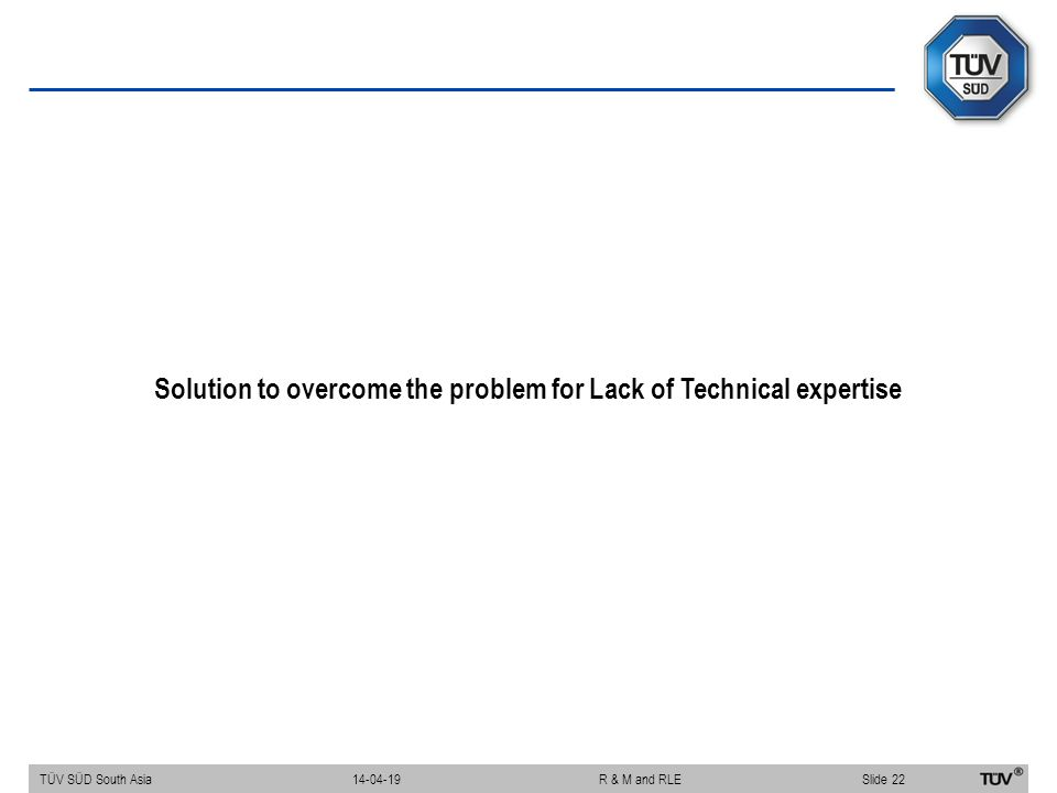 Solution to overcome the problem for Lack of Technical expertise TÜV SÜD South Asia Slide 22 14-04-19R & M and RLE