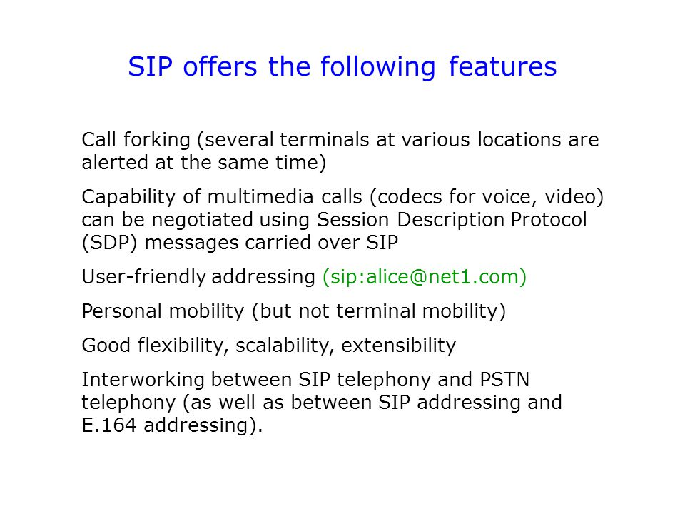 SIP offers the following features Call forking (several terminals at various locations are alerted at the same time) Capability of multimedia calls (codecs for voice, video) can be negotiated using Session Description Protocol (SDP) messages carried over SIP User-friendly addressing (sip:alice@net1.com) Personal mobility (but not terminal mobility) Good flexibility, scalability, extensibility Interworking between SIP telephony and PSTN telephony (as well as between SIP addressing and E.164 addressing).