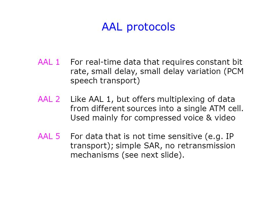 AAL protocols For real-time data that requires constant bit rate, small delay, small delay variation (PCM speech transport) Like AAL 1, but offers multiplexing of data from different sources into a single ATM cell.