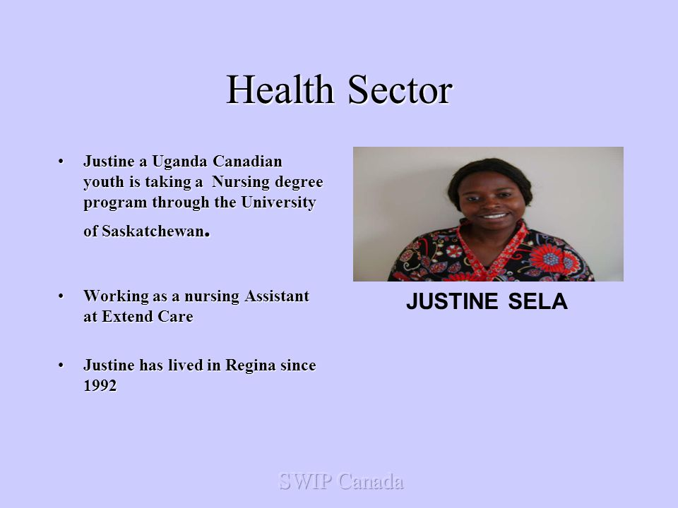 Health Sector Justine a Uganda Canadian youth is taking a Nursing degree program through the University of Saskatchewan.Justine a Uganda Canadian youth is taking a Nursing degree program through the University of Saskatchewan.