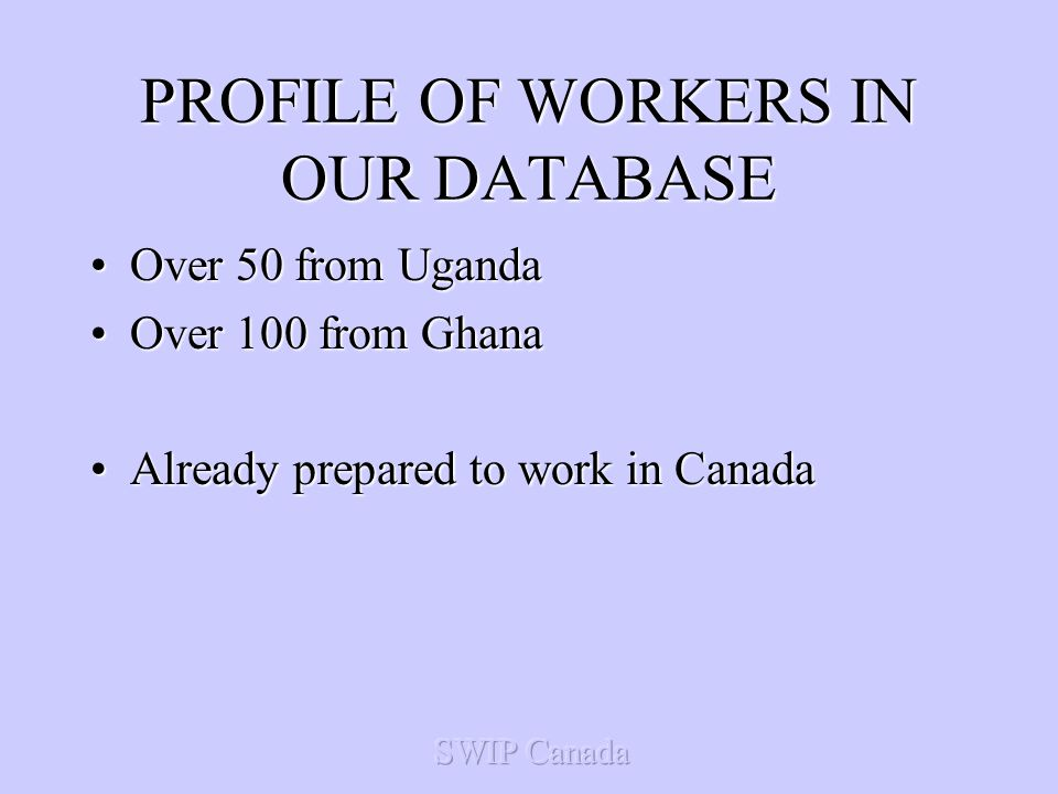 PROFILE OF WORKERS IN OUR DATABASE Over 50 from UgandaOver 50 from Uganda Over 100 from GhanaOver 100 from Ghana Already prepared to work in CanadaAlready prepared to work in Canada