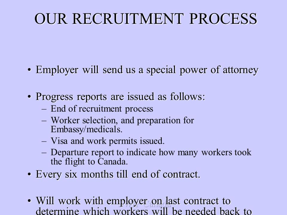OUR RECRUITMENT PROCESS Employer will send us a special power of attorneyEmployer will send us a special power of attorney Progress reports are issued as follows:Progress reports are issued as follows: –End of recruitment process –Worker selection, and preparation for Embassy/medicals.