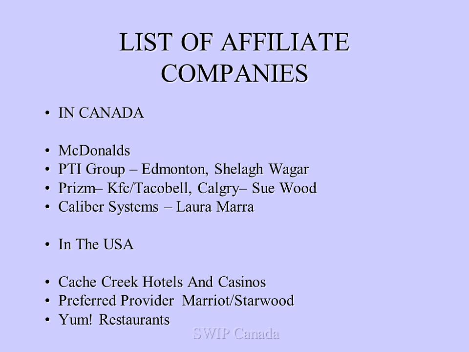 LIST OF AFFILIATE COMPANIES IN CANADAIN CANADA McDonaldsMcDonalds PTI Group – Edmonton, Shelagh WagarPTI Group – Edmonton, Shelagh Wagar Prizm– Kfc/Tacobell, Calgry– Sue WoodPrizm– Kfc/Tacobell, Calgry– Sue Wood Caliber Systems – Laura MarraCaliber Systems – Laura Marra In The USAIn The USA Cache Creek Hotels And CasinosCache Creek Hotels And Casinos Preferred Provider Marriot/StarwoodPreferred Provider Marriot/Starwood Yum.