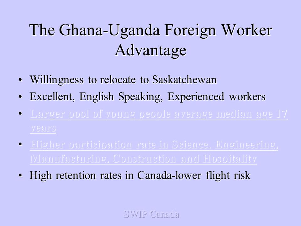 The Ghana-Uganda Foreign Worker Advantage Willingness to relocate to SaskatchewanWillingness to relocate to Saskatchewan Excellent, English Speaking, Experienced workersExcellent, English Speaking, Experienced workers Larger pool of young people average median age 17 yearsLarger pool of young people average median age 17 yearsLarger pool of young people average median age 17 yearsLarger pool of young people average median age 17 years Higher participation rate in Science, Engineering, Manufacturing, Construction and HospitalityHigher participation rate in Science, Engineering, Manufacturing, Construction and HospitalityHigher participation rate in Science, Engineering, Manufacturing, Construction and HospitalityHigher participation rate in Science, Engineering, Manufacturing, Construction and Hospitality High retention rates in Canada-lower flight riskHigh retention rates in Canada-lower flight risk