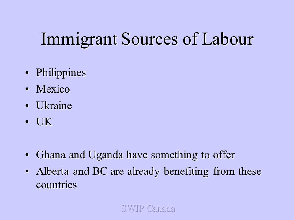 Immigrant Sources of Labour PhilippinesPhilippines MexicoMexico UkraineUkraine UKUK Ghana and Uganda have something to offerGhana and Uganda have something to offer Alberta and BC are already benefiting from these countriesAlberta and BC are already benefiting from these countries