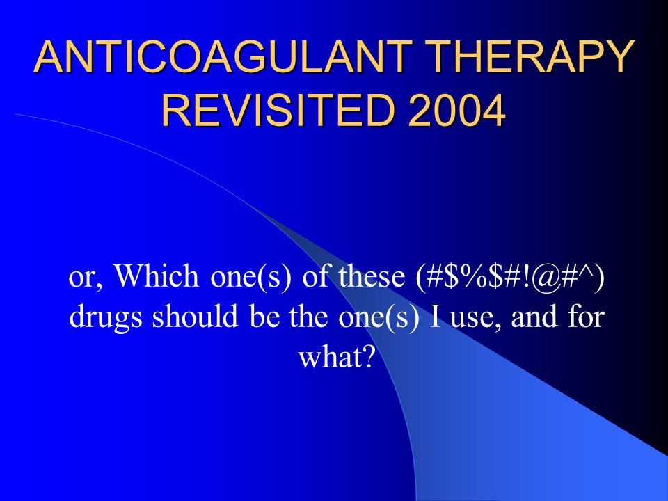 ANTICOAGULANT THERAPY REVISITED 2004 or, Which one(s) of these (#$%$#!@#^) drugs should be the one(s) I use, and for what