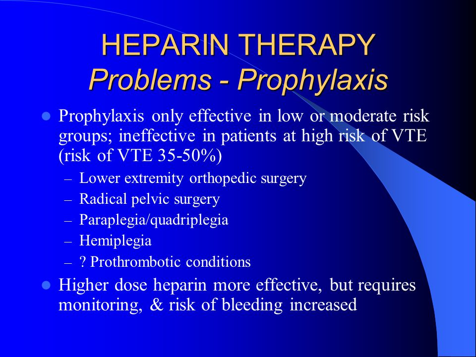 HEPARIN Problems - Therapy Most patients with formed thrombus are relatively heparin resistant Generally requires 15-20 units heparin/kg/hour to achieve therapeutic aPTT in VTE patients In normal sized adult, often takes several days to get patient therapeutic on heparin
