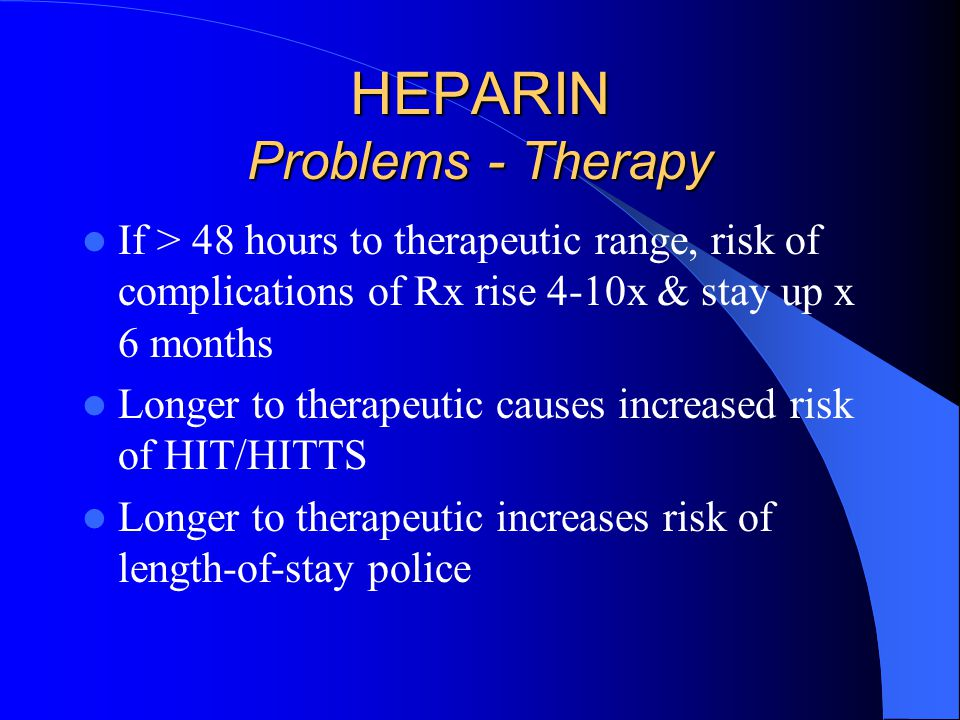 HEPARIN Problems - Therapy If > 48 hours to therapeutic range, risk of complications of Rx rise 4-10x & stay up x 6 months Longer to therapeutic causes increased risk of HIT/HITTS Longer to therapeutic increases risk of length-of-stay police