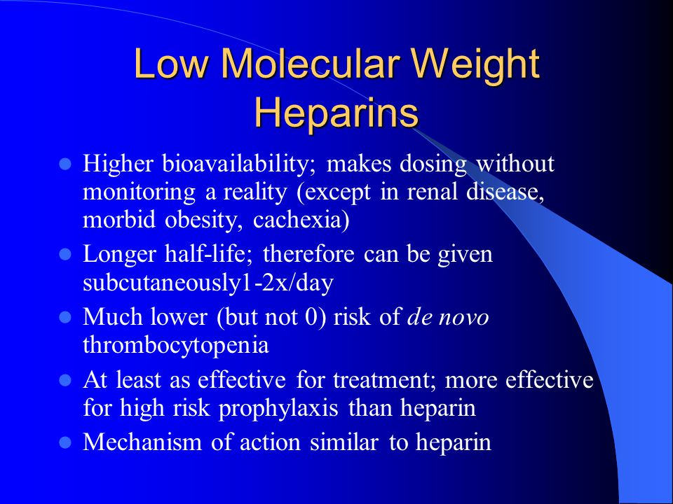 Low Molecular Weight Heparins Higher bioavailability; makes dosing without monitoring a reality (except in renal disease, morbid obesity, cachexia) Longer half-life; therefore can be given subcutaneously1-2x/day Much lower (but not 0) risk of de novo thrombocytopenia At least as effective for treatment; more effective for high risk prophylaxis than heparin Mechanism of action similar to heparin