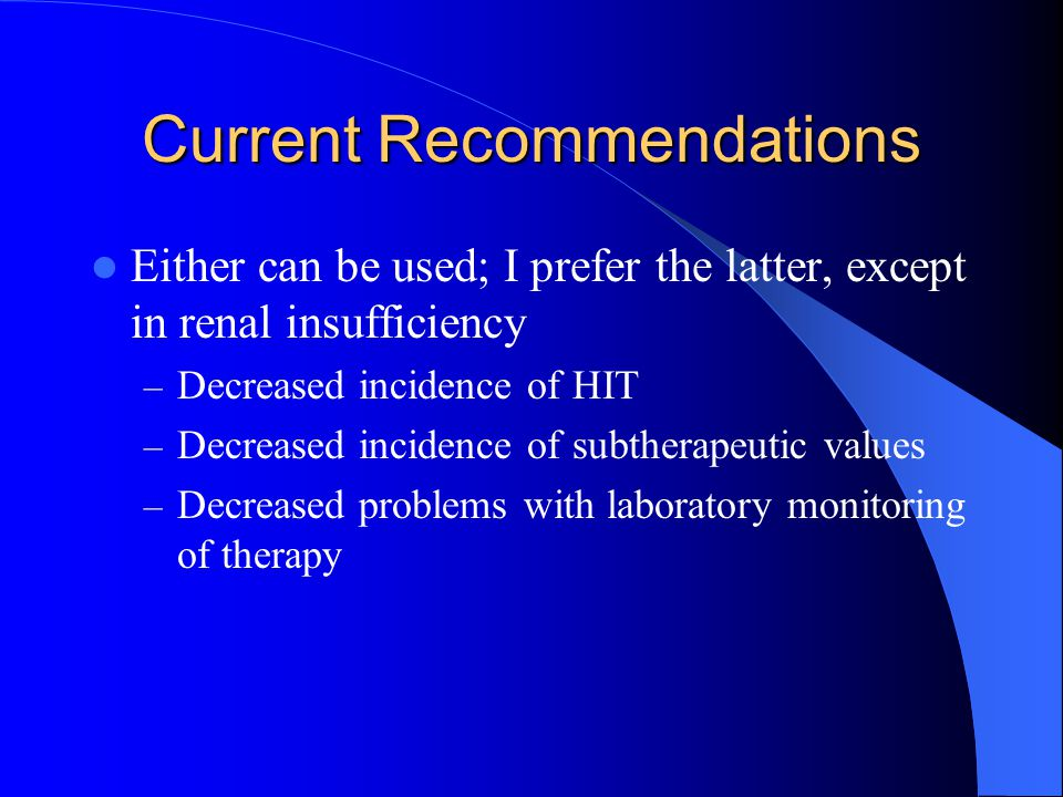 Current Recommendations Either can be used; I prefer the latter, except in renal insufficiency – Decreased incidence of HIT – Decreased incidence of subtherapeutic values – Decreased problems with laboratory monitoring of therapy