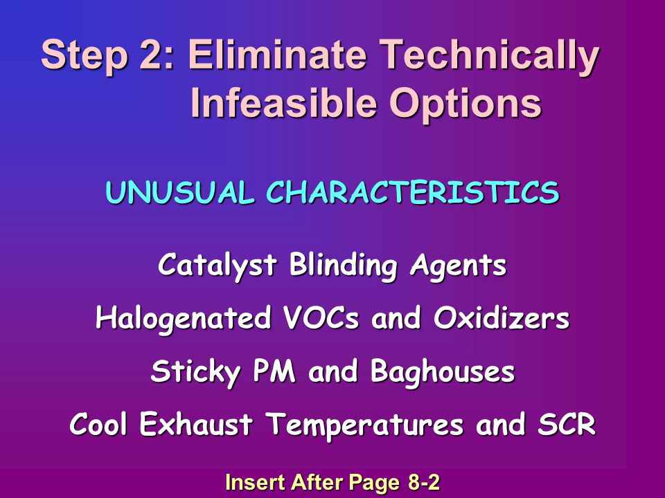 Step 2: Eliminate Technically Infeasible Options UNUSUAL CHARACTERISTICS Catalyst Blinding Agents Halogenated VOCs and Oxidizers Sticky PM and Baghouses Cool Exhaust Temperatures and SCR Insert After Page 8-2