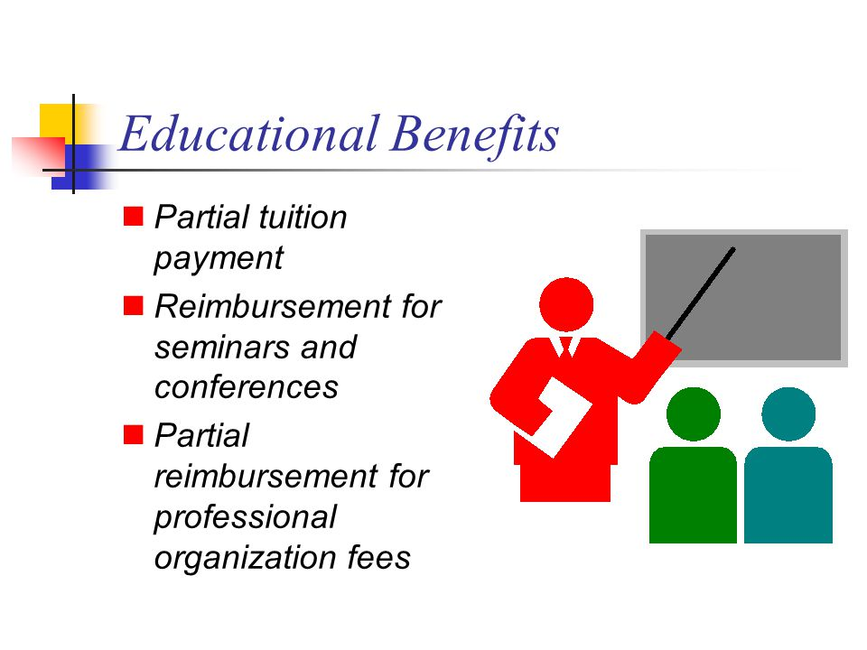 Educational Benefits Partial tuition payment Reimbursement for seminars and conferences Partial reimbursement for professional organization fees