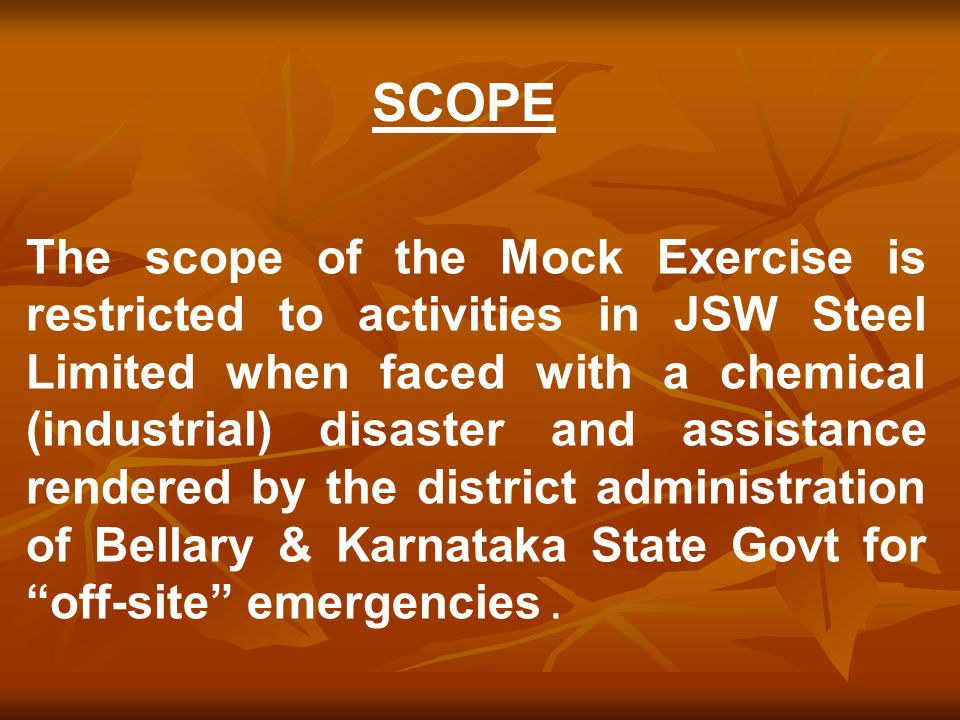 The scope of the Mock Exercise is restricted to activities in JSW Steel Limited when faced with a chemical (industrial) disaster and assistance rendered by the district administration of Bellary & Karnataka State Govt for off-site emergencies.