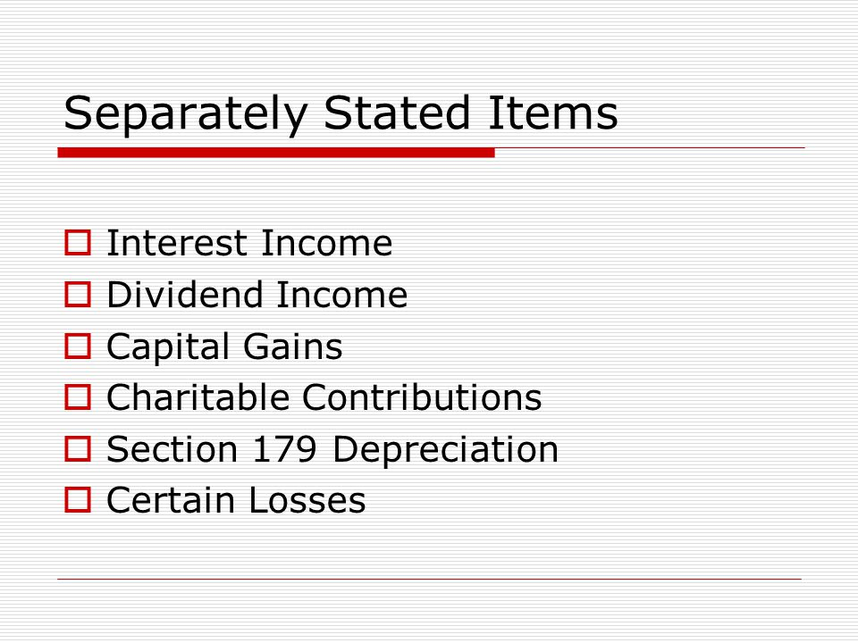 Separately Stated Items  Interest Income  Dividend Income  Capital Gains  Charitable Contributions  Section 179 Depreciation  Certain Losses