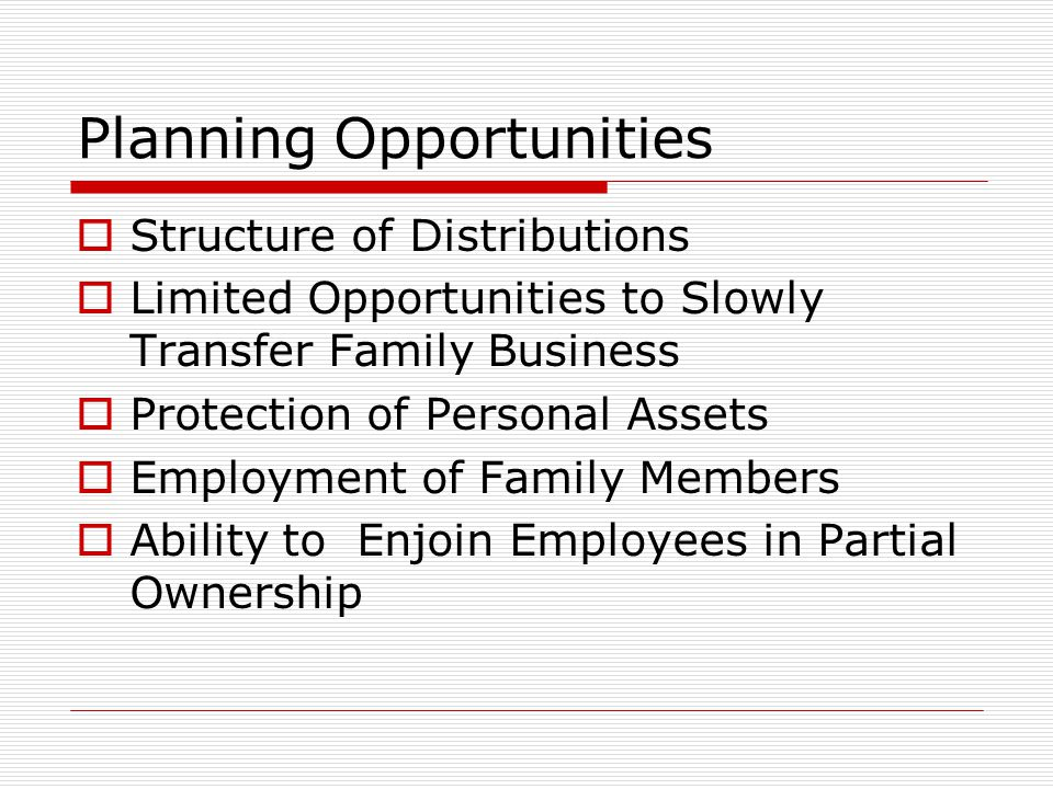 Planning Opportunities  Structure of Distributions  Limited Opportunities to Slowly Transfer Family Business  Protection of Personal Assets  Employment of Family Members  Ability to Enjoin Employees in Partial Ownership