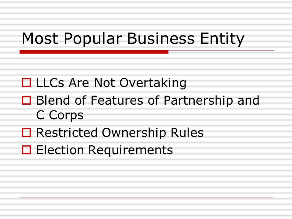 Most Popular Business Entity  LLCs Are Not Overtaking  Blend of Features of Partnership and C Corps  Restricted Ownership Rules  Election Requirements