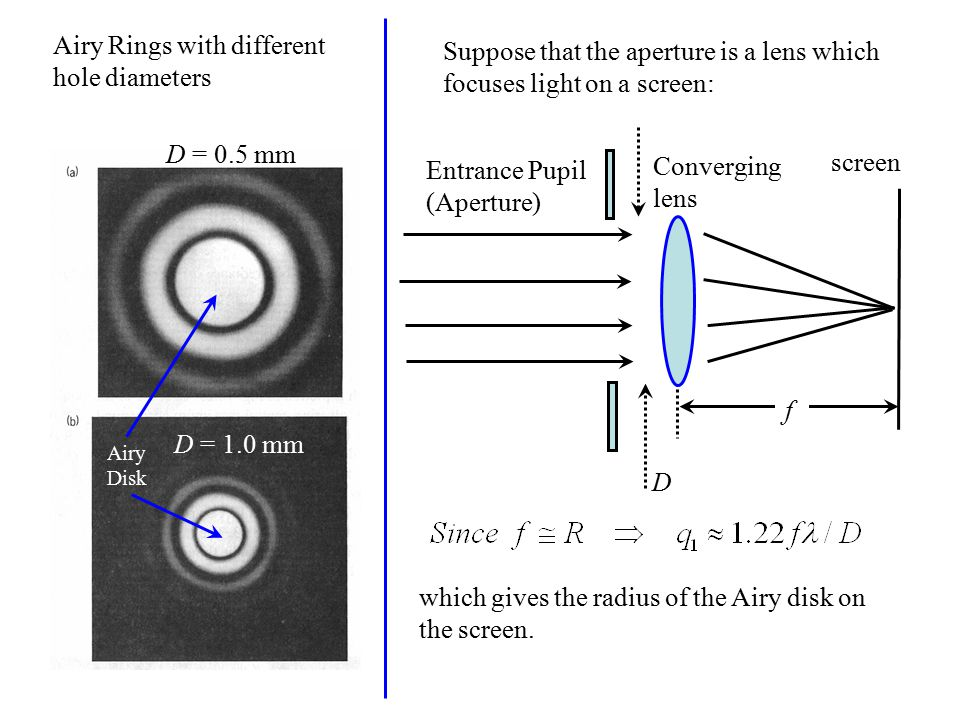 D = 0.5 mm D = 1.0 mm Airy Rings with different hole diameters Airy Disk Suppose that the aperture is a lens which focuses light on a screen: Entrance Pupil (Aperture) screen f Converging lens D which gives the radius of the Airy disk on the screen.