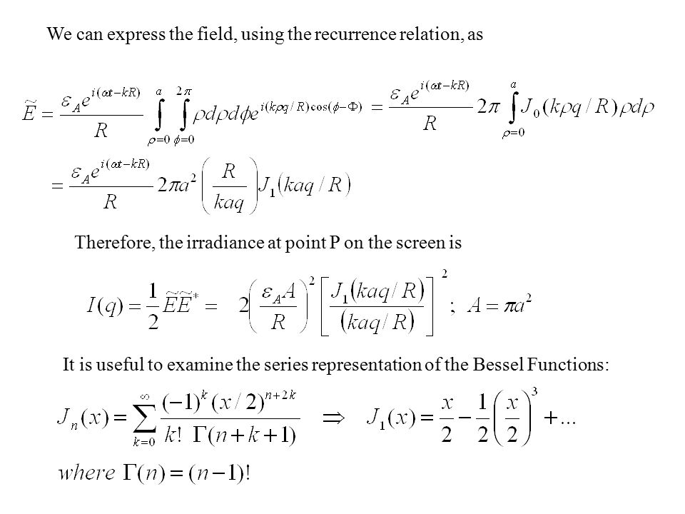 We can express the field, using the recurrence relation, as Therefore, the irradiance at point P on the screen is It is useful to examine the series representation of the Bessel Functions: