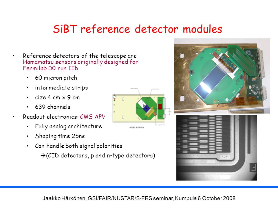Jaakko Härkönen, GSI/FAIR/NUSTAR/S-FRS seminar, Kumpula 6 October 2008 SiBT reference detector modules Reference detectors of the telescope are Hamamatsu sensors originally designed for Fermilab D0 run IIb 60 micron pitch intermediate strips size 4 cm x 9 cm 639 channels Readout electronics: CMS APV25 Fully analog architecture Shaping time 25ns Can handle both signal polarities  (CID detectors, p and n-type detectors)