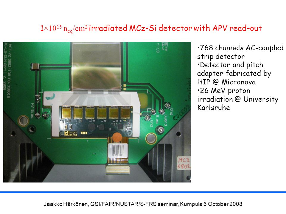 Jaakko Härkönen, GSI/FAIR/NUSTAR/S-FRS seminar, Kumpula 6 October 2008 1 ×10 15 n eq /cm 2 irradiated MCz-Si detector with APV read-out 768 channels A