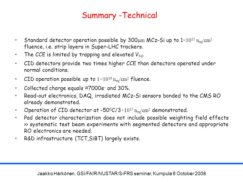 Jaakko Härkönen, GSI/FAIR/NUSTAR/S-FRS seminar, Kumpula 6 October 2008 Summary -Technical Standard detector operation possible by 300 μm MCz-Si up to